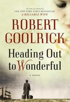 "Heading Out to Wonderful by Robert Goolrick ""is a suspenseful masterpiece, a haunting, heart-stopping novel of obsession and love gone terribly wrong in a place where once upon a time such things could happen."""