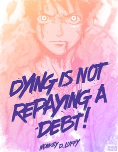 "Monkey D. Luffy. One Piece Anime. ""Dying is not repaying a debt."""