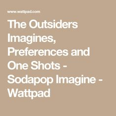 The Outsiders Imagines and Preferences{Requests Open} - How he