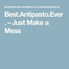 Best.Antipasto.Ever. – Just Make a Mess