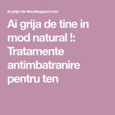 Ai grija de tine in mod natural !: Tratamente antimbatranire pentru ten Health Tips, Healthy Lifestyle Tips