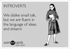 INTROVERTS We dislike small talk, but we are fluent in the language of ideas and dreams