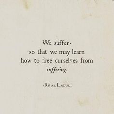 """We suffer - so that we may learn how to free ourselves from suffering."" - Rune Lazuli"