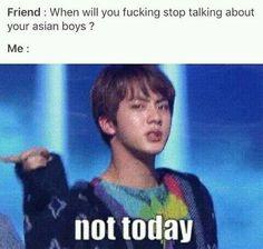 """""""Amica:Quando cazzo smetterai di parlare dei tuoi ragazzi asiatici ? - Io:Not today"""""""