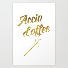 Accio Coffee Art Print by kseniacreatives Beautiful Gifts, Coffee Art, Quote Posters, Fine Art Prints, Poster Prints, Funny Quotes, Magic, Gallery, Gold