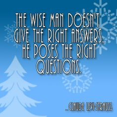 The wise man doesn't give the right answers, he poses the right questions. Claude Levi-Strauss