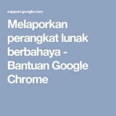 Melaporkan perangkat lunak berbahaya - Bantuan Google Chrome