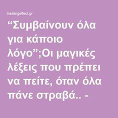 """""""Συμβαίνουν όλα για κάποιο λόγο"""";Οι μαγικές λέξεις που πρέπει να πείτε, όταν όλα πάνε στραβά.. - healingeffect.gr"""