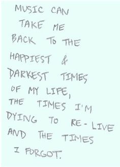 """""""Music can take me back to the happiest & darkest times of my life, the times I'm dying to re-live and the times I forgot."""""""