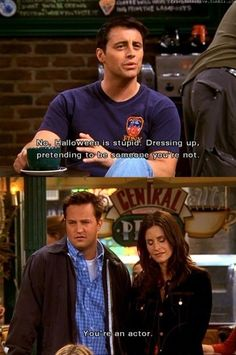 Joey: No, Halloween is stupid. Dressing up, pretending to be someone you're not. Chandler: You're an actor. Friends TV show quotes