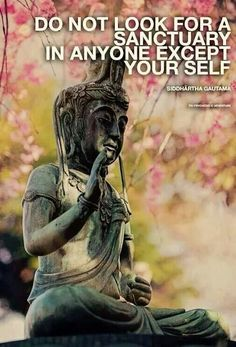 Do not look for a sanctuary in anyone but yourself. Buddha.