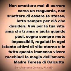 Non smettere mai di correre verso un traguardo, non smettere di essere te stesso, lotta sempre per ciò che desideri. Vivi per la tua vita, ama chi ti ama e aiuta quando puoi, sogna sempre mete impossibili, regalati in ogni istante attimi di vita eterna e in tutto questo immenso vivere racchiudi la magia dell'amore. Madre Teresa di Calcutta