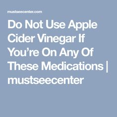 Do Not Use Apple Cider Vinegar If You're On Any Of These Medications | mustseecenter