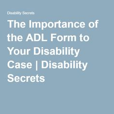 The Importance of the ADL Form to Your Disability Case | Disability Secrets