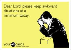 Dear Lord, please keep awkward situations at a minimum today. story of my life!