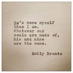 """He is more myself than I am. Whatever our souls are made of, his and mine are the same."" ~Emily Bronte"
