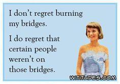 dont-regret-burning-my-bridges-do-regret-certain-people-werent-on-those-bridges-ecard