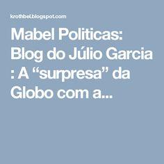 """Mabel Politicas: Blog do Júlio Garcia : A """"surpresa"""" da Globo com a..."""