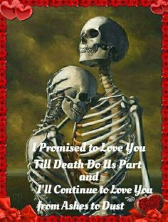 Death doesn't change our love or commitment to one another. Dark Love Quotes, True Love Quotes, Deep Quotes, Skeleton Love, Skeleton Art, Twisted Quotes, Skull Girl Tattoo, Skull Tattoos, Ashes Love