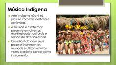 Música Indígena  Arte indígena não é só pintura corporal, cestaria e cerâmica.  A música é a arte mais presente em diver...