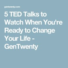5 TED Talks to Watch When You're Ready to Change Your Life - GenTwenty