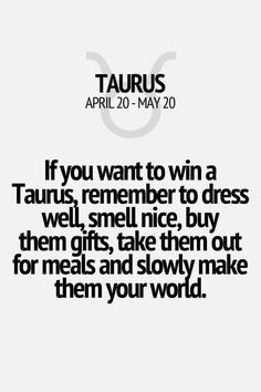 If you want to win a Taurus, remember to dress well, smell nice, buy them gifts, take them out for meals and slowly make them your world. Taurus | Taurus Quotes | Taurus Zodiac Signs