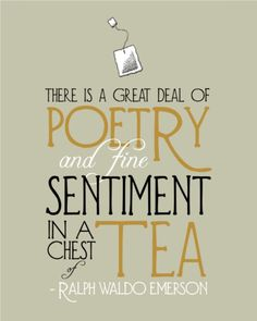 """There is a great deal of poetry and fine sentiment in a chest of tea. ""~ Ralph Waldo Emerson"