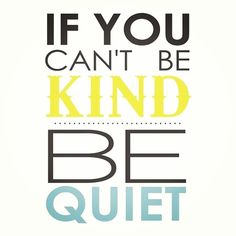 If you can't be kind...be quiet. #TryingToBeLikeJESUS