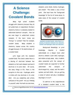 This reading comprehension passage is based on chemistry concepts; the focus is  on word and sentence comprehension, along with research based reading strategies. Many students in special education classes are exposed to covalent bonds but lack the background knowledge necessary to develop this concept.
