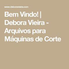 Bem Vindo! | Debora Vieira - Arquivos para Máquinas de Corte