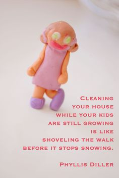 Cleaning your house while your kids are still growing is like shoveling the walk before it stops snowing.  —Phyllis Diller