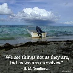 """We see things not as they are, but as we are ourselves."" – H. M. Tomlinson"