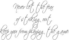 Would love to incorporate this into a tattoo. <3. Never let the fear of striking out keep you from playing the game.