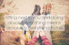 Sentarme a tu lado sin hacer absolutamente nada significa todo para mí.