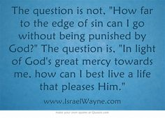 The question is not, How far to the edge of sin can I go without being punished by God? The question is, In light of God's great mercy towards me, how can I best live a life that pleases Him.