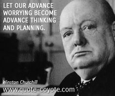 Winston Churchill quotes - Let our advance worrying become advance thinking and planning.