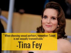 """When choosing sexual partners, remember: Talent is not sexually transmittable."" -Tina Fey"