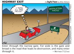Enter ye in at the strait gate: for wide is the gate, and broad is the way, that leadeth to destruction, and many there be which go in thereat: Matthew 7:13