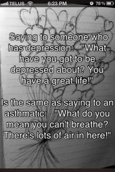 "Saying to someone who has depression: ""What have you got to be depressed about? You have a great life!"" is the same as saying to an asthmatic: ""What do you mean you can't breathe? There's lots of air in here!"""