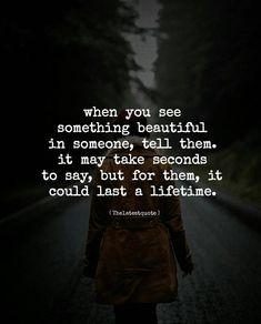 when you see something beautiful in someone tell them. it may take seconds to say but for them it could last a lifetime. . #thelatestquote #quotes