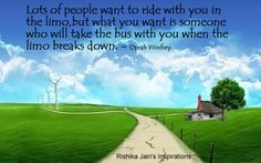 """Lots of people want to ride with you in the limo, but what you want is someone who will take the bus with you when the limo breaks down."" ~Oprah Winfrey"