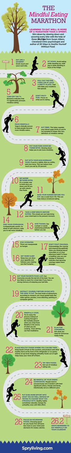 The mindful eating marathon: Learning to eat well is more of a marathon than a sprint. Slim down by slowing down and savoring every bite with the help of these 26.2 tips from Susan Albers, Cleveland Clinic psychologist and author of 50 Ways to Soothe Yourself Without Food. ~:~ rePinned by CamerinRoss.com
