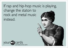 Funny Music Ecard: If rap and hip-hop music is playing, change the staton to rock and metal music instead.
