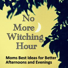 Avoid the Witching Hour – Mom's Best Ideas for Better Afternoons and Evenings ... Who wouldn't click on the link to this right?! : )