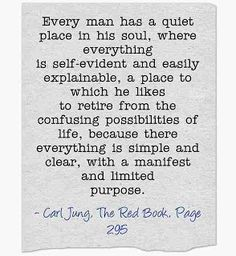 Every man has a quiet place in his soul, where everything is self-evident and easily explainable, a place to which he likes to retire from the confusing possibilities of life, because there everything is simple and clear, with a manifest and limited purpose. ~Carl Jung, The Red Book, Page 295.