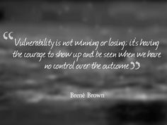 """Vulnerability is not winning or losing; it's having the courage to show up and be seen when we have no control over the outcome"" - Brene Brown"