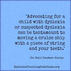 """Advocating for a child with dyslexia [is like] moving a cruise ship with a piece of string and your teeth."""