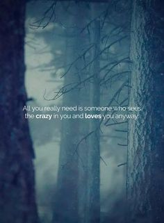 """""""All you really need is someone who sees the crazy in you and loves you anyway."""""""