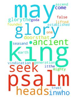 psalm 24 -  Psalm 24New International Version NIV Psalm 24 Of David. A psalm. 1The earth is the Lords, and everything in it,the world, and all who live in it;2for he founded it on the seasand established it on the waters. 3Who may ascend the mountain of the LordWho may stand in his holy place4The one who has clean hands and a pure heart,who does not trust in an idolor swear by a false god.a 5They will receive blessing from the Lordand vindication from God their Savior.6Such is the generation…