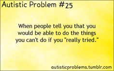 "Autistic problem number 25: When people tell you that you would be able to do the things you can't do if you ""really tried.̶..."